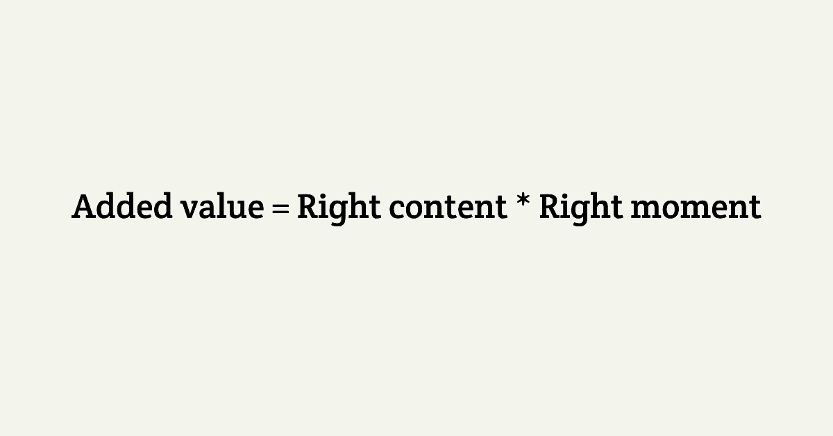 Added value = Right content * Right moment